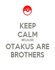 KEEP CALM BECAUSE OTAKUS ARE BROTHERS - Personalised Poster large