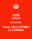 KEEP CALM BECAUSE  PAUL MCCARTNEY  IS COMING - Personalised Poster large