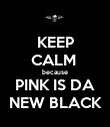 KEEP CALM  because PINK IS DA NEW BLACK - Personalised Poster large
