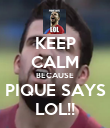 KEEP CALM BECAUSE PIQUE SAYS LOL!! - Personalised Poster large