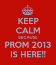 KEEP CALM BECAUSE PROM 2013 IS HERE!! - Personalised Poster small
