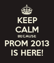 KEEP CALM BECAUSE PROM 2013 IS HERE! - Personalised Poster large