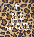 KEEP CALM BECAUSE  ROBBIE IN THIS THANG - Personalised Poster small