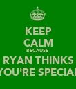 KEEP CALM BECAUSE  RYAN THINKS YOU'RE SPECIAL - Personalised Poster large