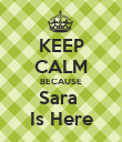 KEEP CALM BECAUSE Sara  Is Here - Personalised Poster large