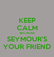 KEEP CALM BECAUSE SEYMOUR'S YOUR FRIEND - Personalised Poster large