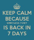 KEEP CALM BECAUSE SHIRTLESS TOBY IS BACK IN 7 DAYS - Personalised Poster large