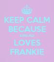 KEEP CALM BECAUSE SINEAD LOVES FRANKIE - Personalised Poster large