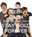 KEEP CALM BECAUSE SOME DAYS STAY GOLD FOREVER - Personalised Poster large