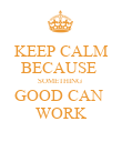 KEEP CALM BECAUSE  SOMETHING  GOOD CAN  WORK - Personalised Poster large