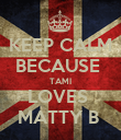 KEEP CALM BECAUSE  TAMI LOVES  MATTY B  - Personalised Poster large