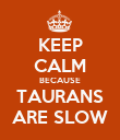 KEEP CALM BECAUSE TAURANS ARE SLOW - Personalised Poster large