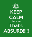 KEEP CALM Because That's ABSURD!!!!! - Personalised Poster large