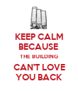KEEP CALM BECAUSE  THE BUILDING CAN'T LOVE YOU BACK - Personalised Poster large