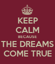 KEEP CALM BECAUSE THE DREAMS COME TRUE - Personalised Poster large
