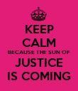KEEP CALM BECAUSE THE SUN OF JUSTICE IS COMING - Personalised Poster large
