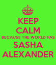 KEEP CALM BECAUSE THE WORLD HAS SASHA ALEXANDER - Personalised Poster large