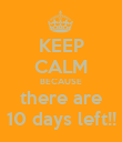 KEEP CALM BECAUSE there are 10 days left!! - Personalised Poster large