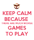 KEEP CALM BECAUSE  THERE ARE MUCH WORSE GAMES TO PLAY - Personalised Poster large
