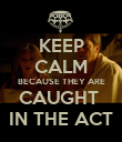 KEEP CALM BECAUSE THEY ARE CAUGHT  IN THE ACT - Personalised Poster large
