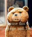 KEEP CALM  Because this is my page and Ted - Personalised Poster large