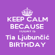 KEEP CALM BECAUSE  TODAY IS  Tia Ljubunčić BIRTHDAY - Personalised Poster large