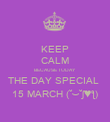KEEP CALM BECAUSE TODAY  THE DAY SPECIAL  15 MARCH (˘⌣˘ʃ♥ƪ) - Personalised Poster large
