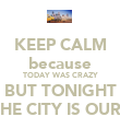 KEEP CALM because TODAY WAS CRAZY BUT TONIGHT THE CITY IS OURS - Personalised Poster large
