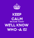 KEEP CALM BECAUSE TODAY WE'LL KNOW  WHO -A IS! - Personalised Poster large