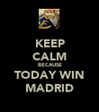 KEEP CALM BECAUSE TODAY WIN MADRID - Personalised Poster large