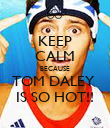 KEEP CALM BECAUSE TOM DALEY  IS SO HOT!! - Personalised Poster large