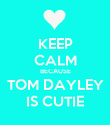 KEEP CALM BECAUSE TOM DAYLEY IS CUTIE - Personalised Poster large
