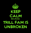 KEEP CALM BECAUSE  TRILL FAM IS UNBROKEN - Personalised Poster large