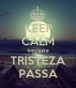 KEEP CALM because TRISTEZA PASSA - Personalised Poster large