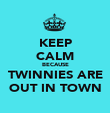 KEEP CALM BECAUSE TWINNIES ARE OUT IN TOWN - Personalised Poster large
