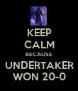 KEEP CALM BECAUSE UNDERTAKER WON 20-0 - Personalised Poster large