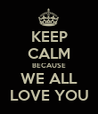 KEEP CALM BECAUSE WE ALL LOVE YOU - Personalised Poster large