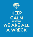 KEEP CALM BECAUSE WE ARE ALL A WRECK - Personalised Poster large