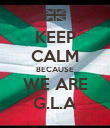 KEEP CALM BECAUSE WE ARE G.L.A - Personalised Poster large