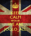 KEEP CALM BECAUSE WE ARE JOGLO_ALL - Personalised Poster large