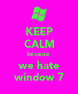 KEEP CALM because  we hate window 7 - Personalised Poster large