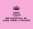 KEEP CALM BECAUSE WE HAVE PLL IN  LESS THEN 3 HOURS - Personalised Poster large
