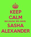 KEEP CALM BECAUSE WE HAVE  SASHA ALEXANDER - Personalised Poster large