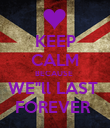 """KEEP CALM BECAUSE  WE""""ll LAST  FOREVER  - Personalised Poster large"""