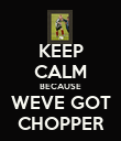 KEEP CALM BECAUSE WEVE GOT CHOPPER - Personalised Poster large