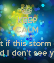 KEEP CALM Because What if this storm ends And I don't see you  - Personalised Poster large
