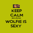 KEEP CALM BECAUSE  WOLFIE IS  SEXY  - Personalised Poster large