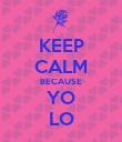KEEP CALM BECAUSE YO LO - Personalised Poster large
