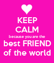 KEEP CALM because you are the best FRIEND of the world - Personalised Poster large