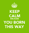 KEEP CALM BECAUSE YOU BORN THIS WAY - Personalised Poster large